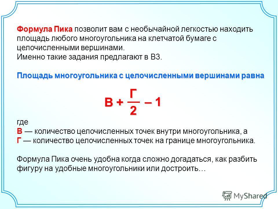 Формула Пика Формула Пика позволит вам с необычайной легкостью находить площадь любого многоугольника на клетчатой бумаге с целочисленными вершинами. Именно такие задания предлагают в В3. Площадь многоугольника с целочисленными вершинами равна где В