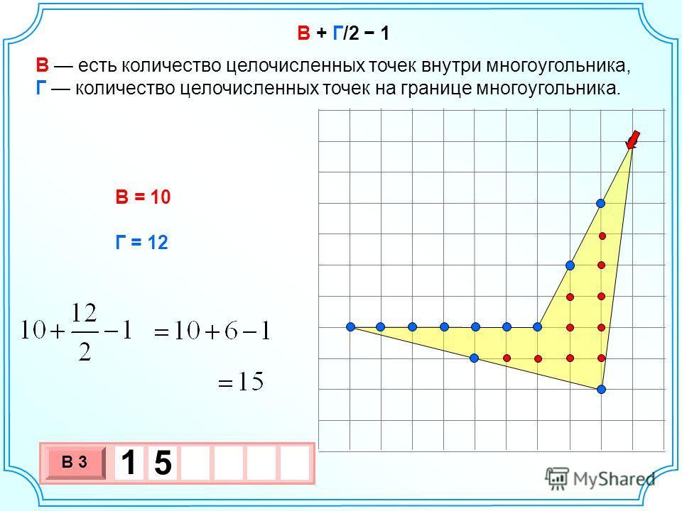 В + Г/2 1 В есть количество целочисленных точек внутри многоугольника, Г количество целочисленных точек на границе многоугольника. В = 10 Г = 12 3 х 1 0 х В 3 1 5