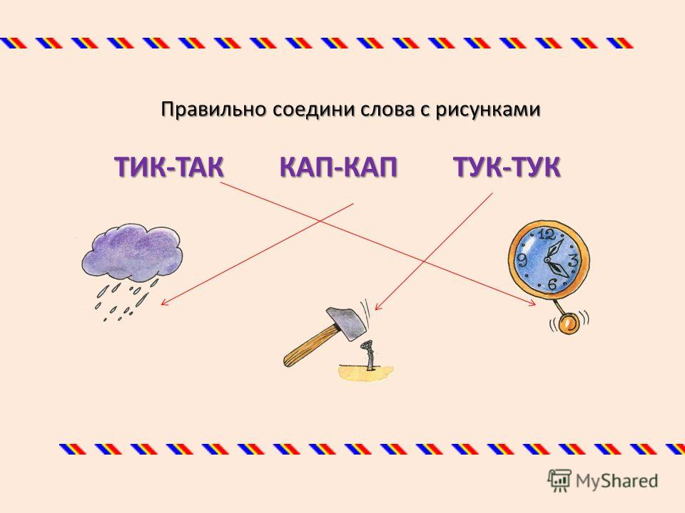 Правильно соедини слова с рисунками ТИК-ТАК КАП-КАП ТУК-ТУК