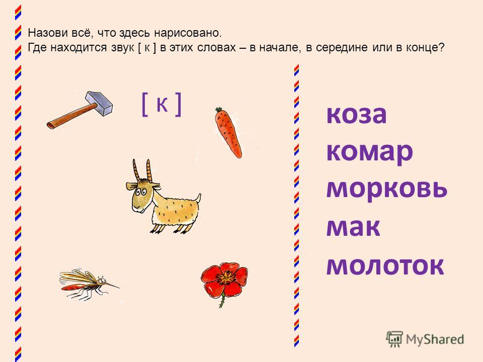 Назови всё, что здесь нарисовано. Где находится звук [ к ] в этих словах – в начале, в середине или в конце? коза комар морковь мак молоток [ к ]