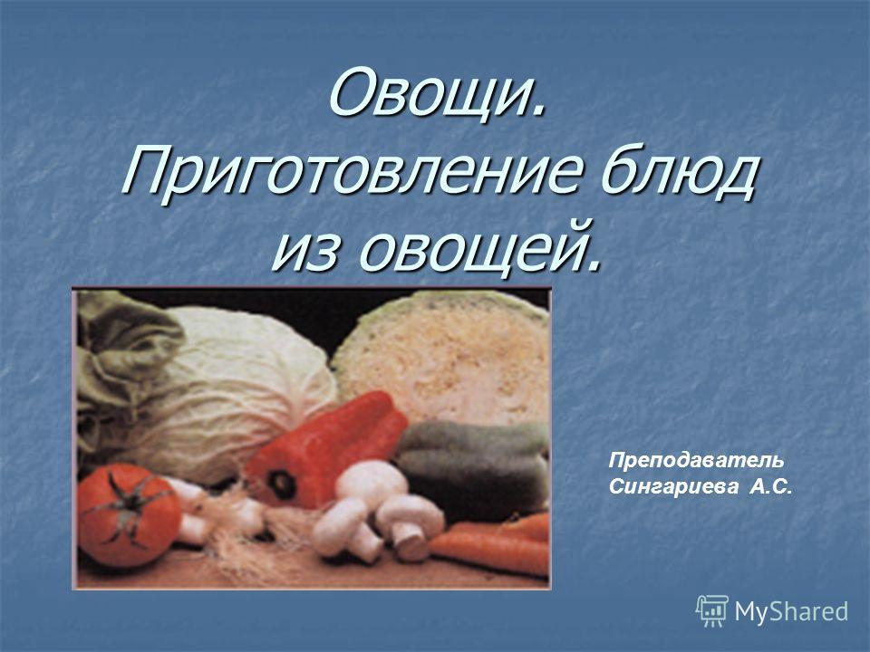 Овощи. Приготовление блюд из овощей. Преподаватель Сингариева А.С.