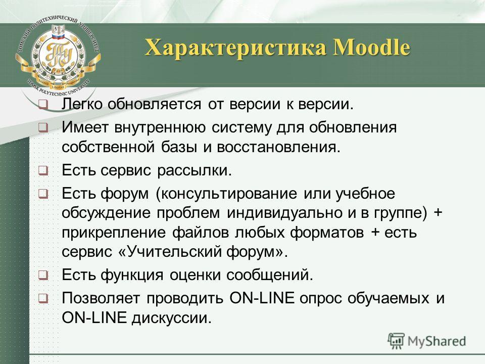 Характеристика Moodle Легко обновляется от версии к версии. Имеет внутреннюю систему для обновления собственной базы и восстановления. Есть сервис рассылки. Есть форум (консультирование или учебное обсуждение проблем индивидуально и в группе) + прикр