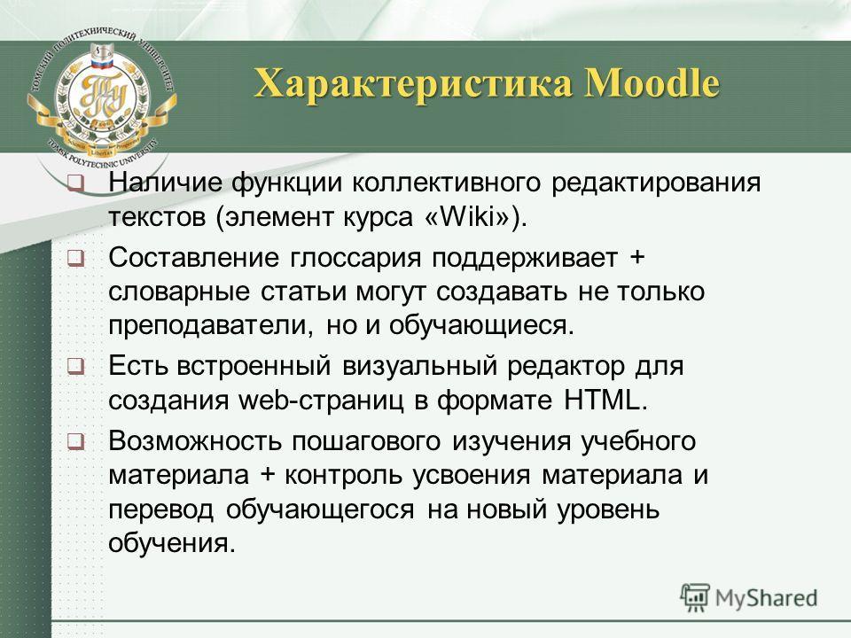 Характеристика Moodle Наличие функции коллективного редактирования текстов (элемент курса «Wiki»). Составление глоссария поддерживает + словарные статьи могут создавать не только преподаватели, но и обучающиеся. Есть встроенный визуальный редактор дл