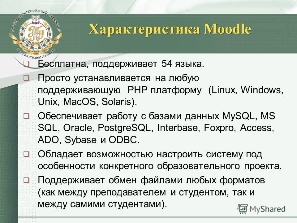Характеристика Moodle Бесплатна, поддерживает 54 языка. Просто устанавливается на любую поддерживающую РНР платформу (Linux, Windows, Unix, MacOS, Solaris). Обеспечивает работу с базами данных MySQL, MS SQL, Oracle, PostgreSQL, Interbase, Foxpro, Acc