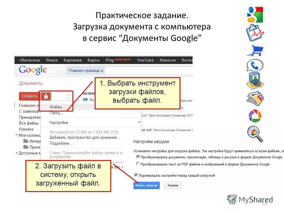 Практическое задание. Загрузка документа с компьютера в сервис Документы Google 15 1. Выбрать инструмент загрузки файлов, выбрать файл. 2. Загрузить файл в систему, открыть загруженный файл.