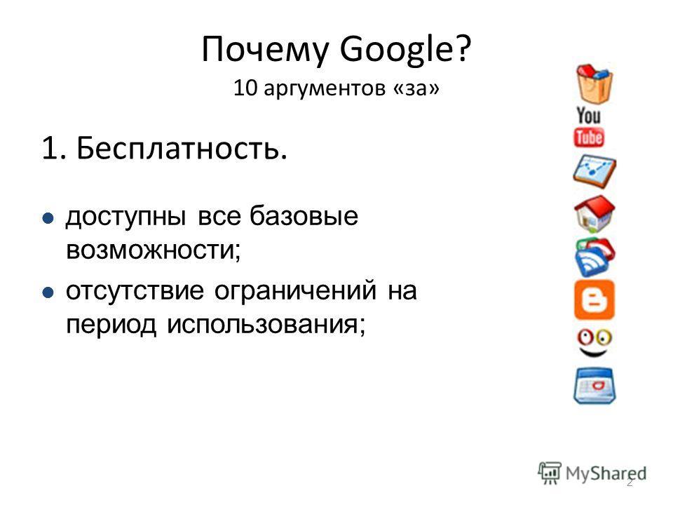 Почему Google? 10 аргументов «за» 1. Бесплатность. 2 доступны все базовые возможности; отсутствие ограничений на период использования;