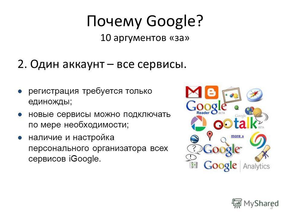Почему Google? 10 аргументов «за» 2. Один аккаунт – все сервисы. 3 регистрация требуется только единожды; новые сервисы можно подключать по мере необходимости; наличие и настройка персонального организатора всех сервисов iGoogle.