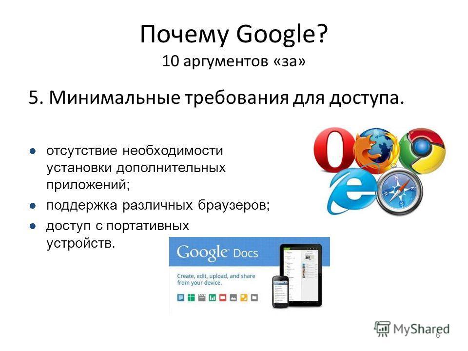 Почему Google? 10 аргументов «за» 5. Минимальные требования для доступа. 6 отсутствие необходимости установки дополнительных приложений; поддержка различных браузеров; доступ с портативных устройств.