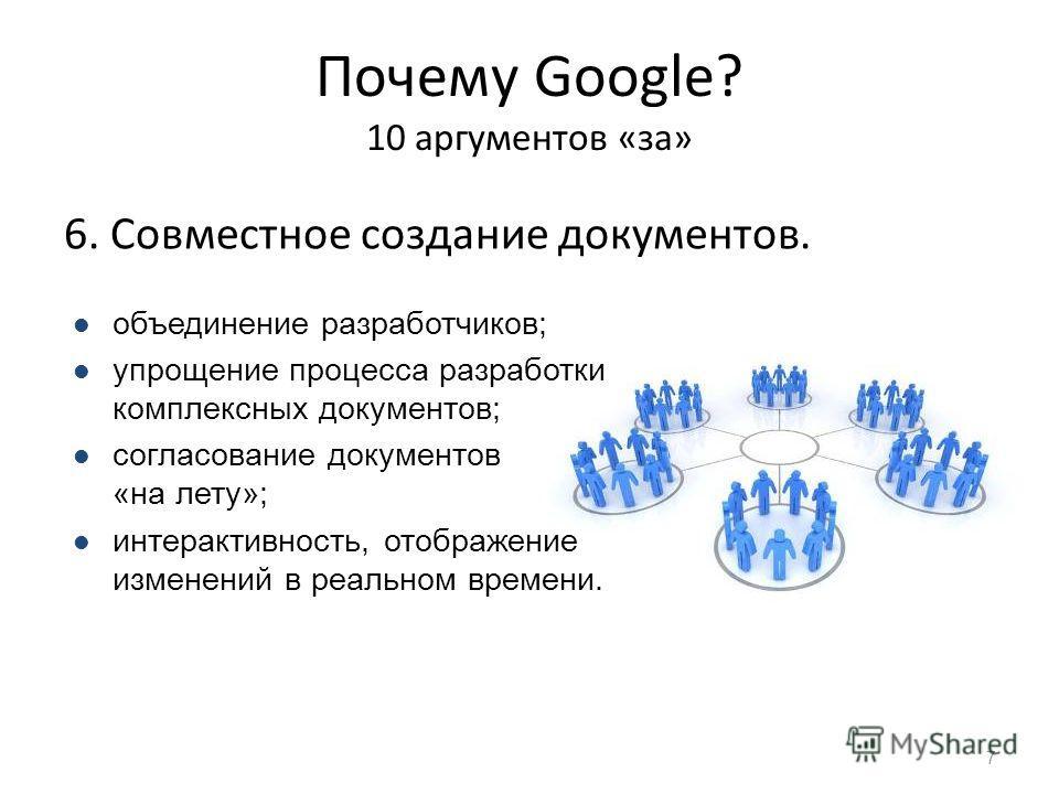 Почему Google? 10 аргументов «за» 6. Совместное создание документов. 7 объединение разработчиков; упрощение процесса разработки комплексных документов; согласование документов «на лету»; интерактивность, отображение изменений в реальном времени.
