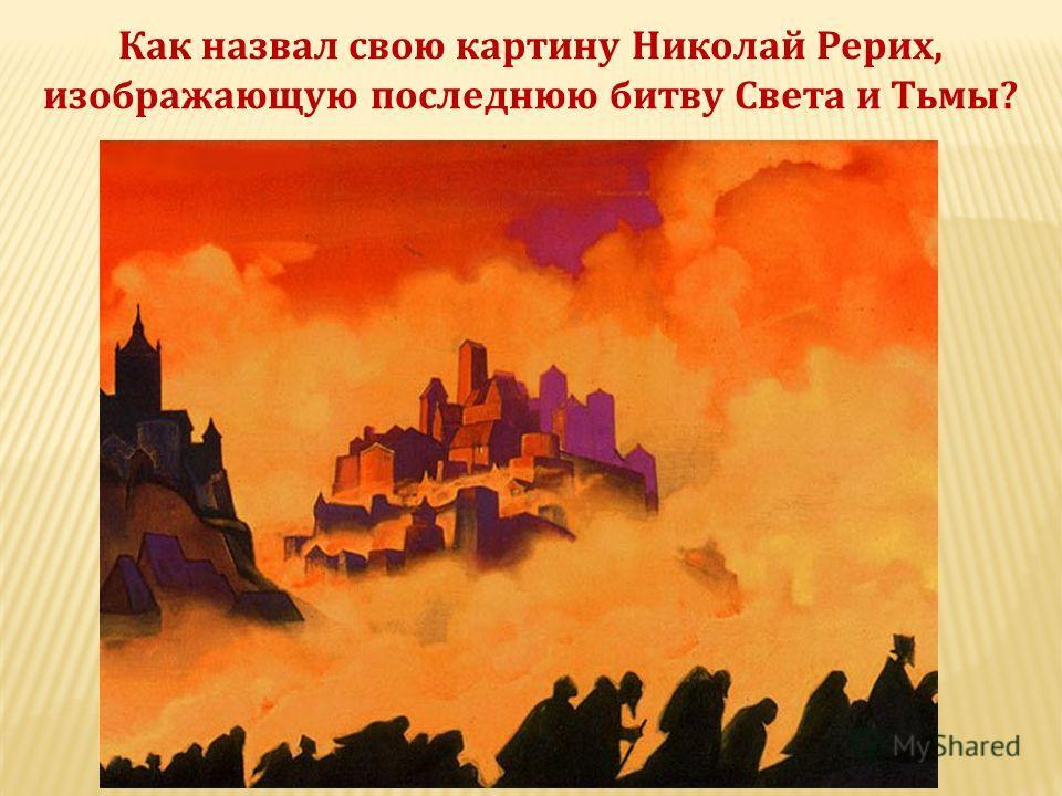 Как назвал свою картину Николай Рерих, изображающую последнюю битву Света и Тьмы?