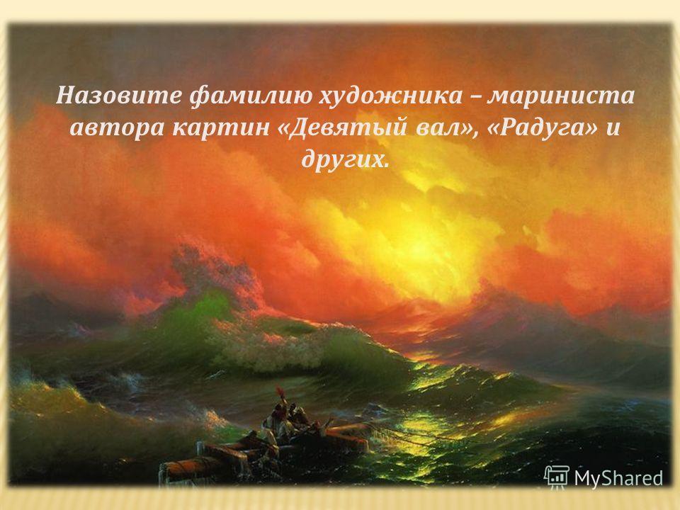 Назовите фамилию художника – мариниста автора картин «Девятый вал», «Радуга» и других.