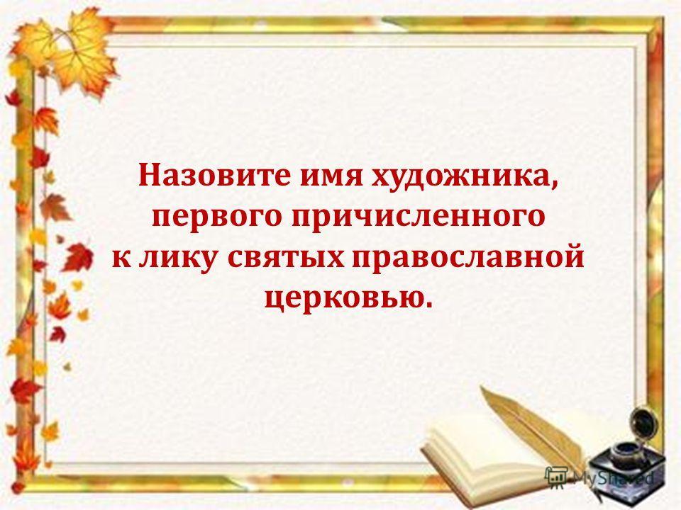Назовите имя художника, первого причисленного к лику святых православной церковью.