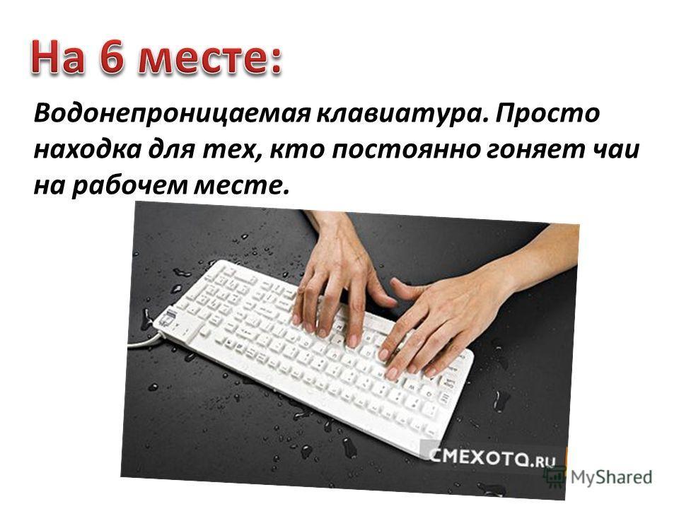 Водонепроницаемая клавиатура. Просто находка для тех, кто постоянно гоняет чаи на рабочем месте.