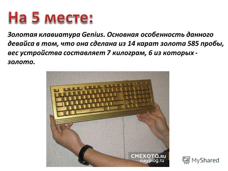 Золотая клавиатура Genius. Основная особенность данного девайса в том, что она сделана из 14 карат золота 585 пробы, вес устройства составляет 7 килограм, 6 из которых - золото.