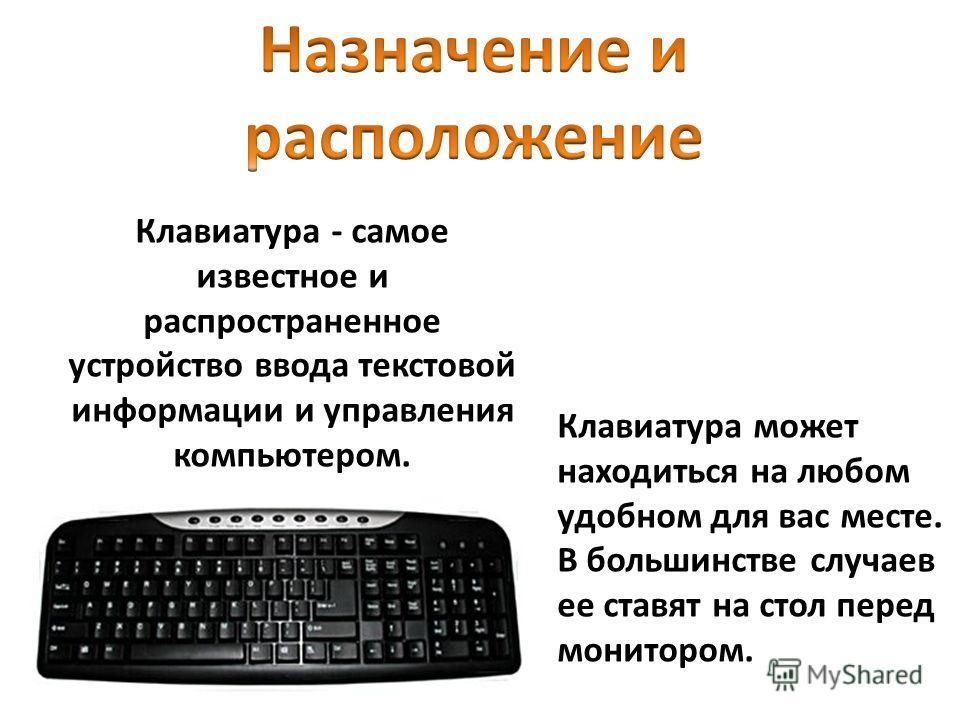 Клавиатура - самое известное и распространенное устройство ввода текстовой информации и управления компьютером. Клавиатура может находиться на любом удобном для вас месте. В большинстве случаев ее ставят на стол перед монитором.