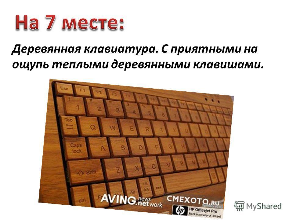 Деревянная клавиатура. С приятными на ощупь теплыми деревянными клавишами.