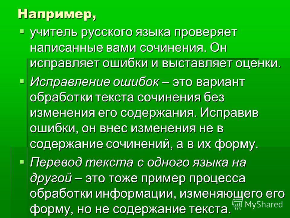 Например, учитель русского языка проверяет написанные вами сочинения. Он исправляет ошибки и выставляет оценки. Исправление ошибок – это вариант обработки текста сочинения без изменения его содержания. Исправив ошибки, он внес изменения не в содержан