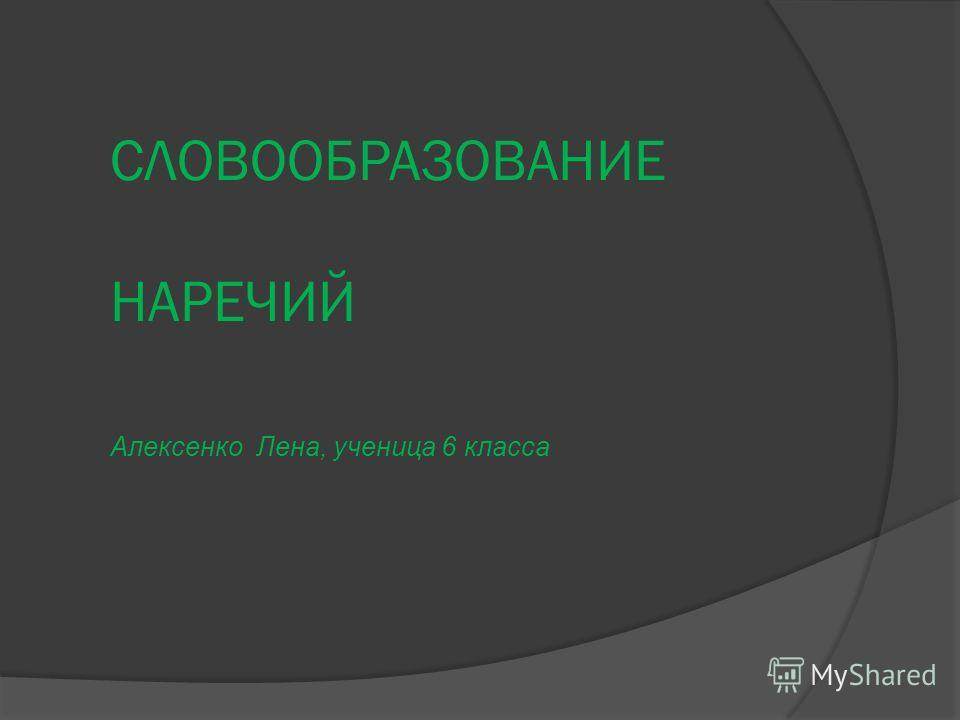 СЛОВООБРАЗОВАНИЕ НАРЕЧИЙ Алексенко Лена, ученица 6 класса