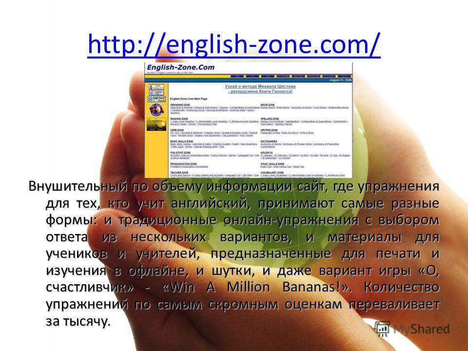 http://english-zone.com/ Внушительный по объему информации сайт, где упражнения для тех, кто учит английский, принимают самые разные формы: и традиционные онлайн-упражнения с выбором ответа из нескольких вариантов, и материалы для учеников и учителей