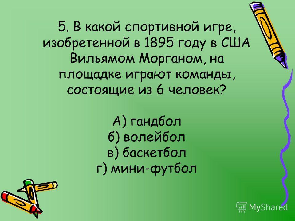 5. В какой спортивной игре, изобретенной в 1895 году в США Вильямом Морганом, на площадке играют команды, состоящие из 6 человек? А) гандбол б) волейбол в) баскетбол г) мини-футбол