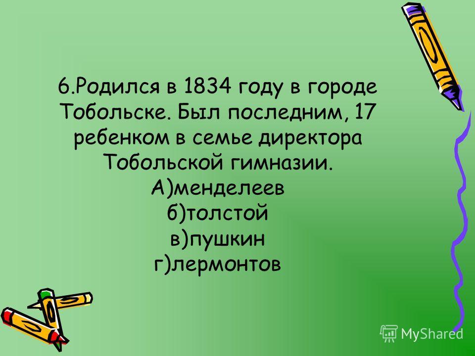 6.Родился в 1834 году в городе Тобольске. Был последним, 17 ребенком в семье директора Тобольской гимназии. А)менделеев б)толстой в)пушкин г)лермонтов