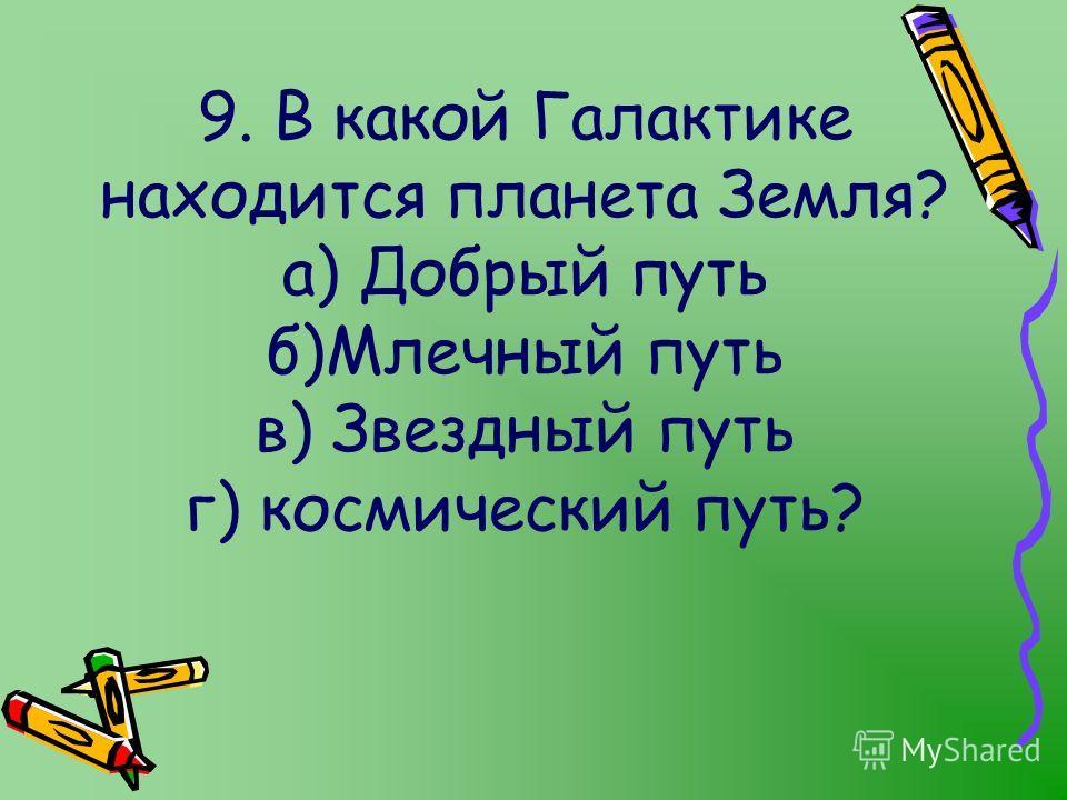 9. В какой Галактике находится планета Земля? а) Добрый путь б)Млечный путь в) Звездный путь г) космический путь?