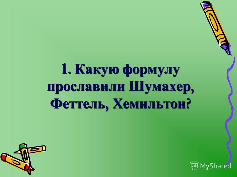 1. Какую формулу прославили Шумахер, Феттель, Хемильтон ?