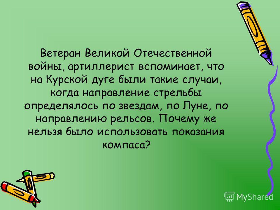Ветеран Великой Отечественной войны, артиллерист вспоминает, что на Курской дуге были такие случаи, когда направление стрельбы определялось по звездам, по Луне, по направлению рельсов. Почему же нельзя было использовать показания компаса?