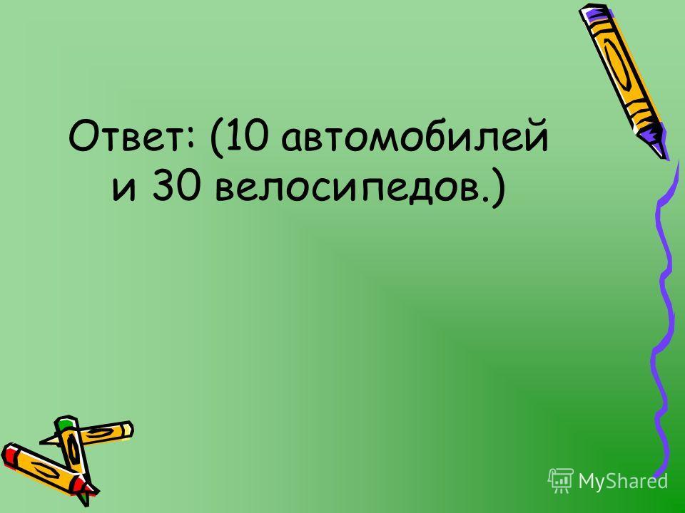 Ответ: (10 автомобилей и 30 велосипедов.)