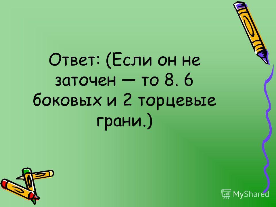 Ответ: (Если он не заточен то 8. 6 боковых и 2 торцевые грани.)