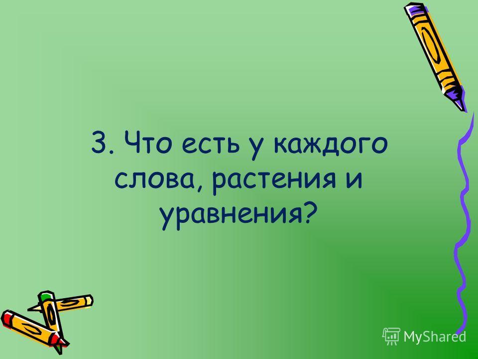 3. Что есть у каждого слова, растения и уравнения?