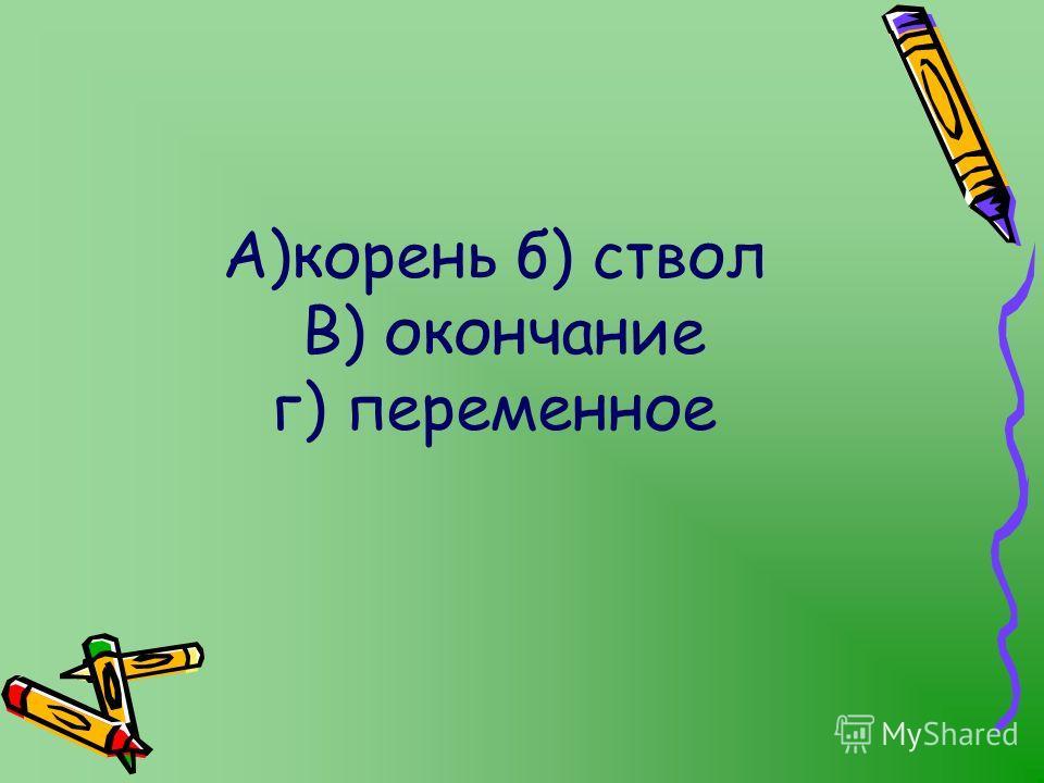 А)корень б) ствол В) окончание г) переменное