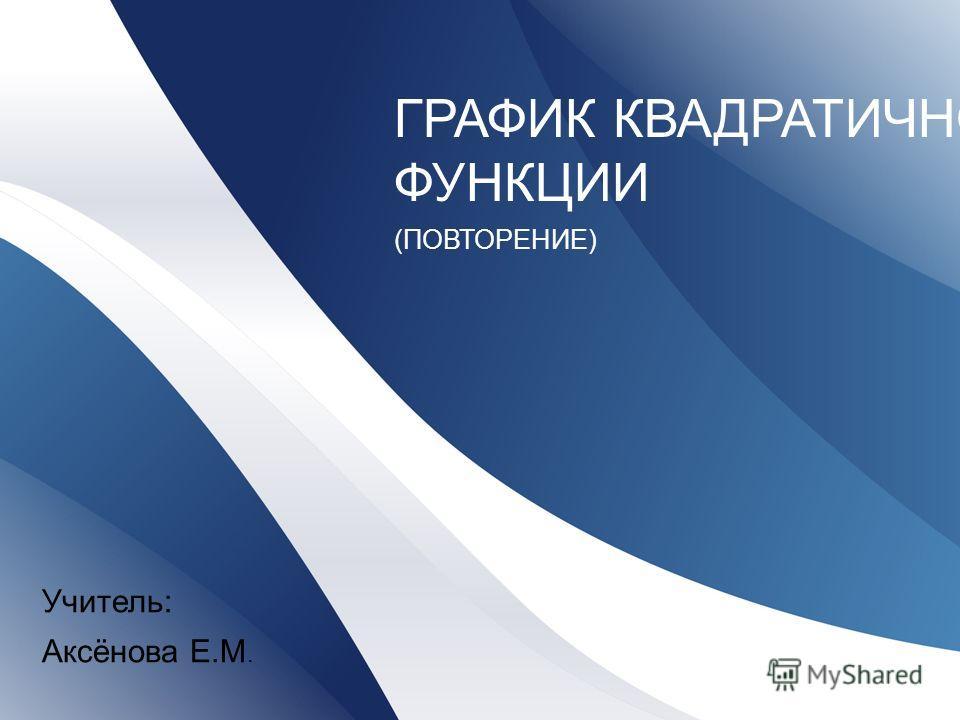 ГРАФИК КВАДРАТИЧНОЙ ФУНКЦИИ (ПОВТОРЕНИЕ) Учитель: Аксёнова Е.М.