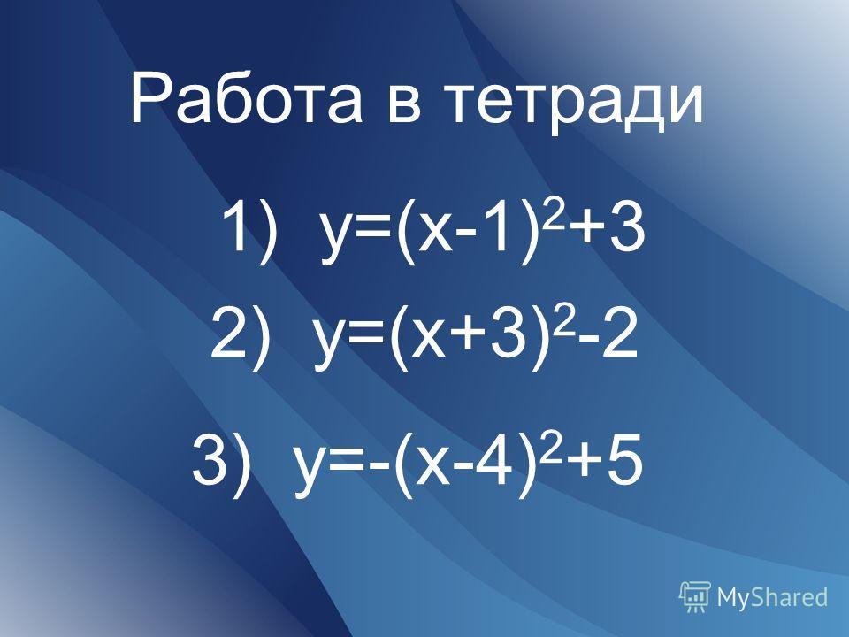 Работа в тетради 1) y=(x-1) 2 +3 2) y=(x+3) 2 -2 3) y=-(x-4) 2 +5
