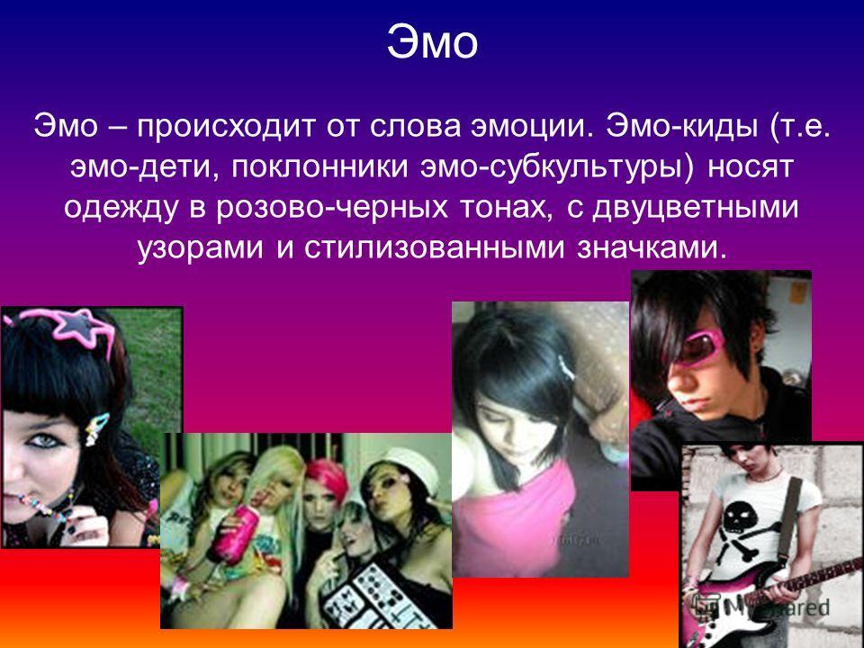 Эмо Эмо – происходит от слова эмоции. Эмо-киды (т.е. эмо-дети, поклонники эмо-субкультуры) носят одежду в розово-черных тонах, с двуцветными узорами и стилизованными значками.