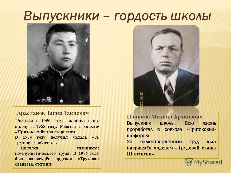 Арасланов Закир Закиевич Родился в 1950 году, закончил нашу школу в 1965 году. Работал в совхозе «Притокский» трактористом. В 1974 году получил медаль «За трудовую доблесть». Являлся ударником коммунистического труда. В 1976 году был награждён ордено