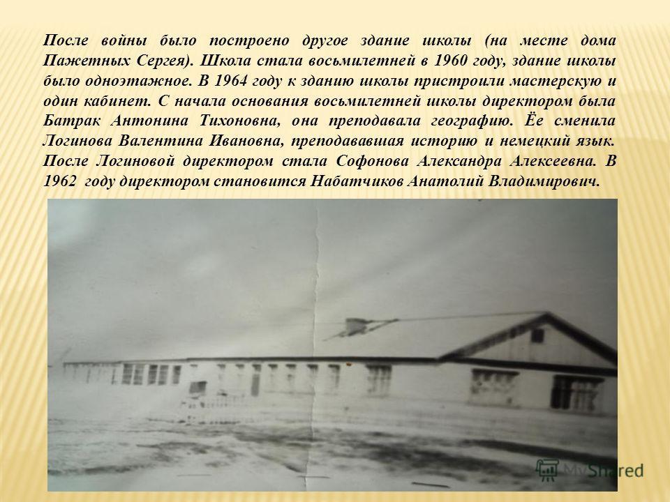 После войны было построено другое здание школы (на месте дома Пажетных Сергея). Школа стала восьмилетней в 1960 году, здание школы было одноэтажное. В 1964 году к зданию школы пристроили мастерскую и один кабинет. С начала основания восьмилетней школ