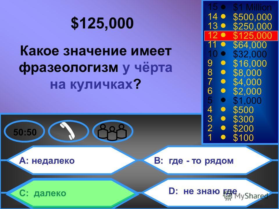 A: недалеко C: далеко B: где - то рядом D: не знаю где 50:50 15 14 13 12 11 10 9 8 7 6 5 4 3 2 1 $1 Million $500,000 $250,000 $125,000 $64,000 $32,000 $16,000 $8,000 $4,000 $2,000 $1,000 $500 $300 $200 $100 $125,000 Какое значение имеет фразеологизм