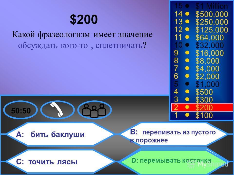 A: бить баклуши C: точить лясы B: переливать из пустого в порожнее D: перемывать косточки 50:50 15 14 13 12 11 10 9 8 7 6 5 4 3 2 1 $1 Million $500,000 $250,000 $125,000 $64,000 $32,000 $16,000 $8,000 $4,000 $2,000 $1,000 $500 $300 $200 $100 $200 Как