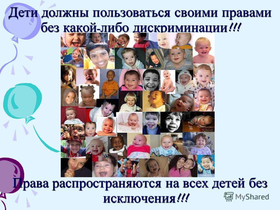 Дети должны пользоваться своими правами без какой - либо дискриминации !!! Права распространяются на всех детей без исключения !!!