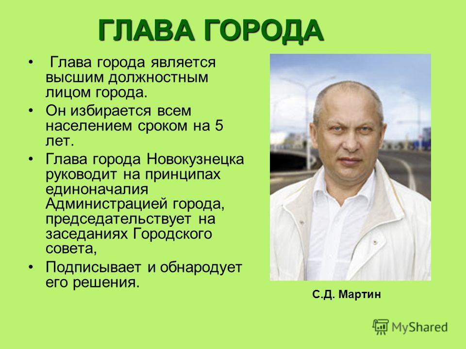 ГЛАВА ГОРОДА Глава города является высшим должностным лицом города. Он избирается всем населением сроком на 5 лет. Глава города Новокузнецка руководит на принципах единоначалия Администрацией города, председательствует на заседаниях Городского совета