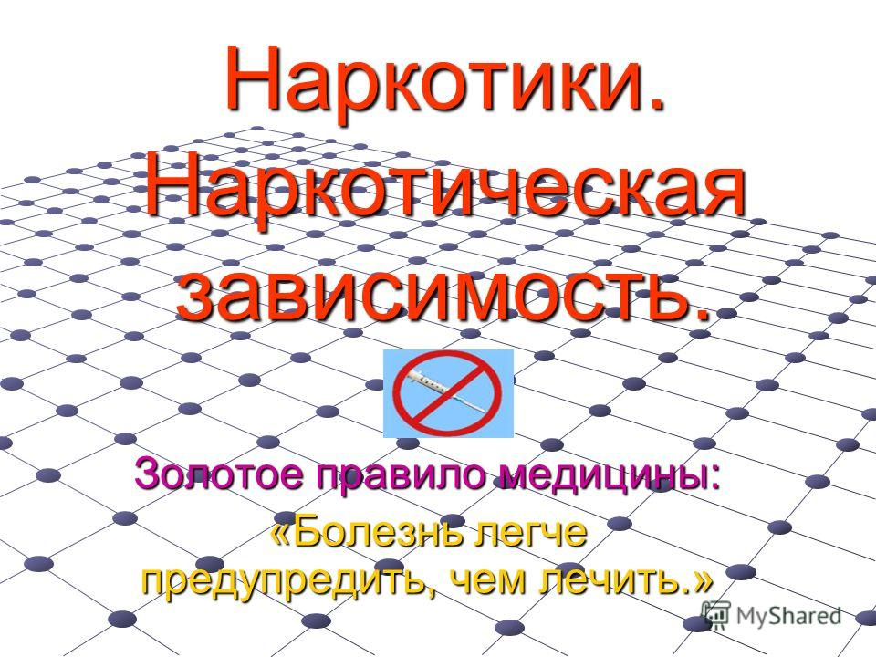 Наркотики. Наркотическая зависимость. Золотое правило медицины: «Болезнь легче предупредить, чем лечить.»