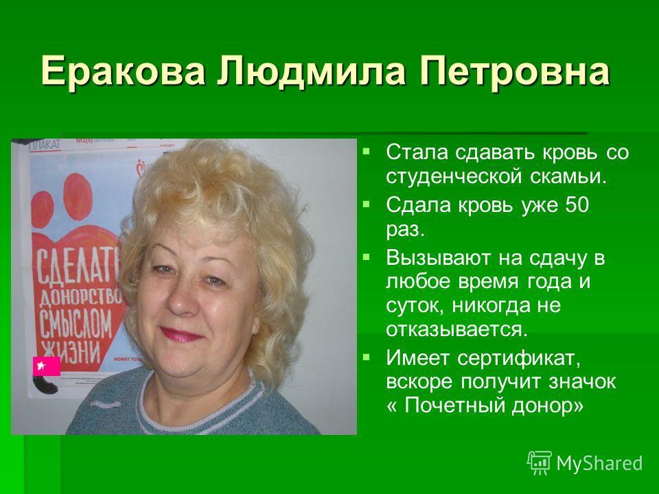 Еракова Людмила Петровна Стала сдавать кровь со студенческой скамьи. Сдала кровь уже 50 раз. Вызывают на сдачу в любое время года и суток, никогда не отказывается. Имеет сертификат, вскоре получит значок « Почетный донор»