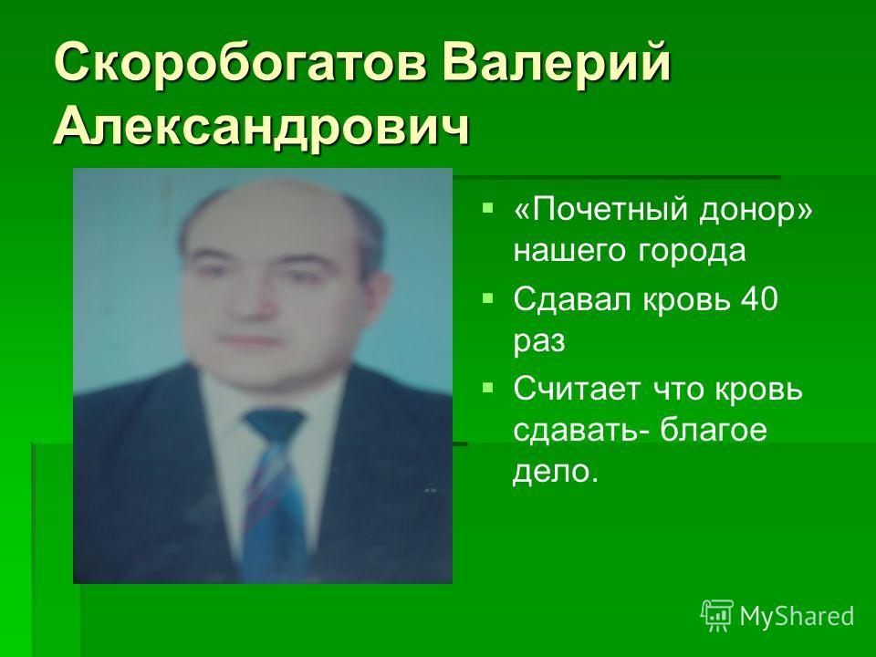 Скоробогатов Валерий Александрович «Почетный донор» нашего города Сдавал кровь 40 раз Считает что кровь сдавать- благое дело.