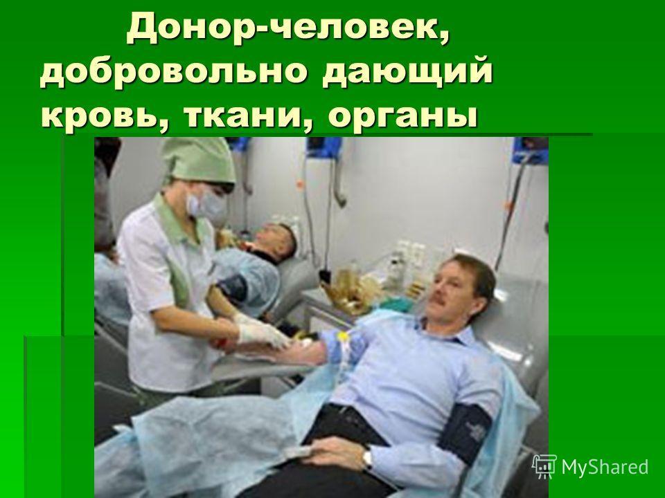 Донор-человек, добровольно дающий кровь, ткани, органы Донор-человек, добровольно дающий кровь, ткани, органы