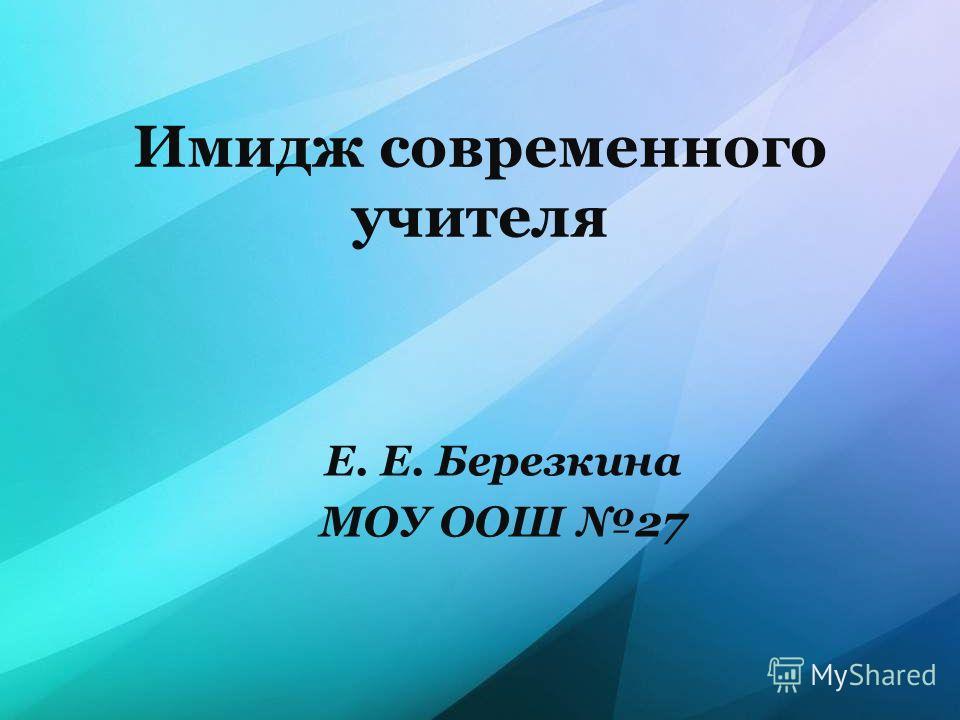 Имидж современного учителя Е. Е. Березкина МОУ ООШ 27
