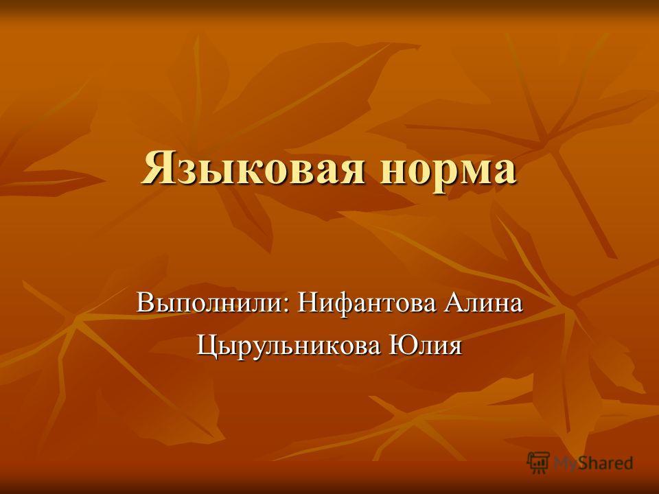 Языковая норма Выполнили: Нифантова Алина Цырульникова Юлия