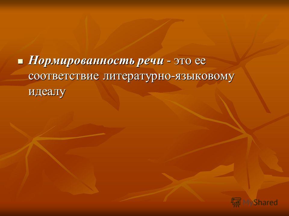 Нормированность речи - это ее соответствие литературно-языковому идеалу Нормированность речи - это ее соответствие литературно-языковому идеалу