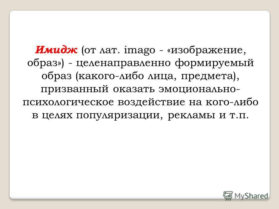 Имидж (от лат. imago - «изображение, образ») - целенаправленно формируемый образ (какого-либо лица, предмета), призванный оказать эмоционально- психологическое воздействие на кого-либо в целях популяризации, рекламы и т.п.