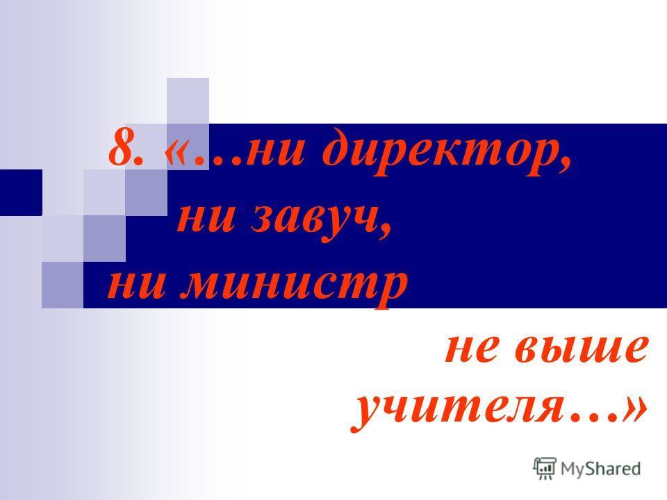 8. «…ни директор, ни завуч, ни министр не выше учителя…»